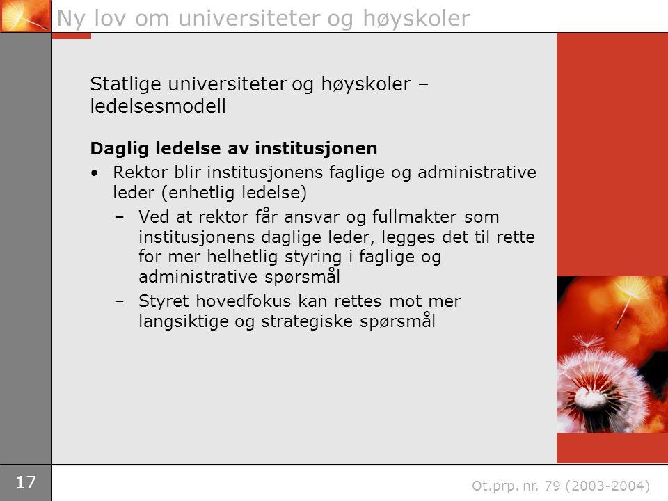 17 Ny lov om universiteter og høyskoler Ot.prp. nr. 79 (2003-2004) Statlige universiteter og høyskoler – ledelsesmodell Daglig ledelse av institusjone