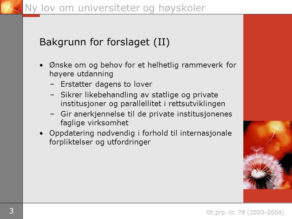 3 Ny lov om universiteter og høyskoler Ot.prp. nr. 79 (2003-2004) Bakgrunn for forslaget (II) Ønske om og behov for et helhetlig rammeverk for høyere