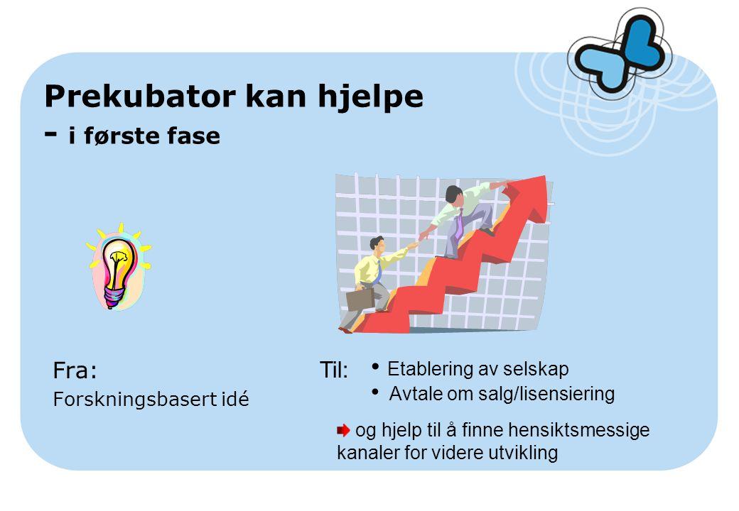 Prekubator kan hjelpe - i første fase Fra: Forskningsbasert idé Til: Etablering av selskap Avtale om salg/lisensiering og hjelp til å finne hensiktsmessige kanaler for videre utvikling