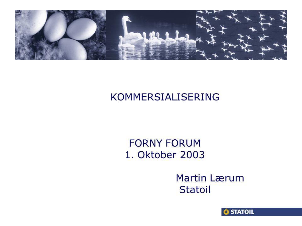 KOMMERSIALISERING FORNY FORUM 1. Oktober 2003 Martin Lærum Statoil