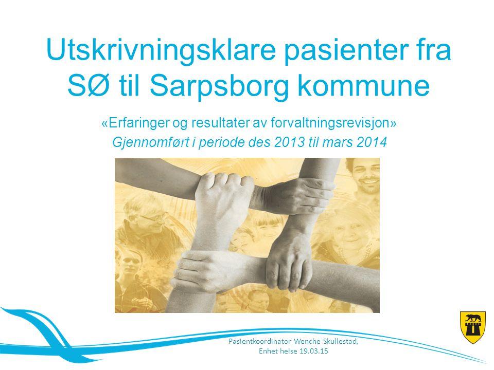 Utskrivningsklare pasienter fra SØ til Sarpsborg kommune «Erfaringer og resultater av forvaltningsrevisjon» Gjennomført i periode des 2013 til mars 20