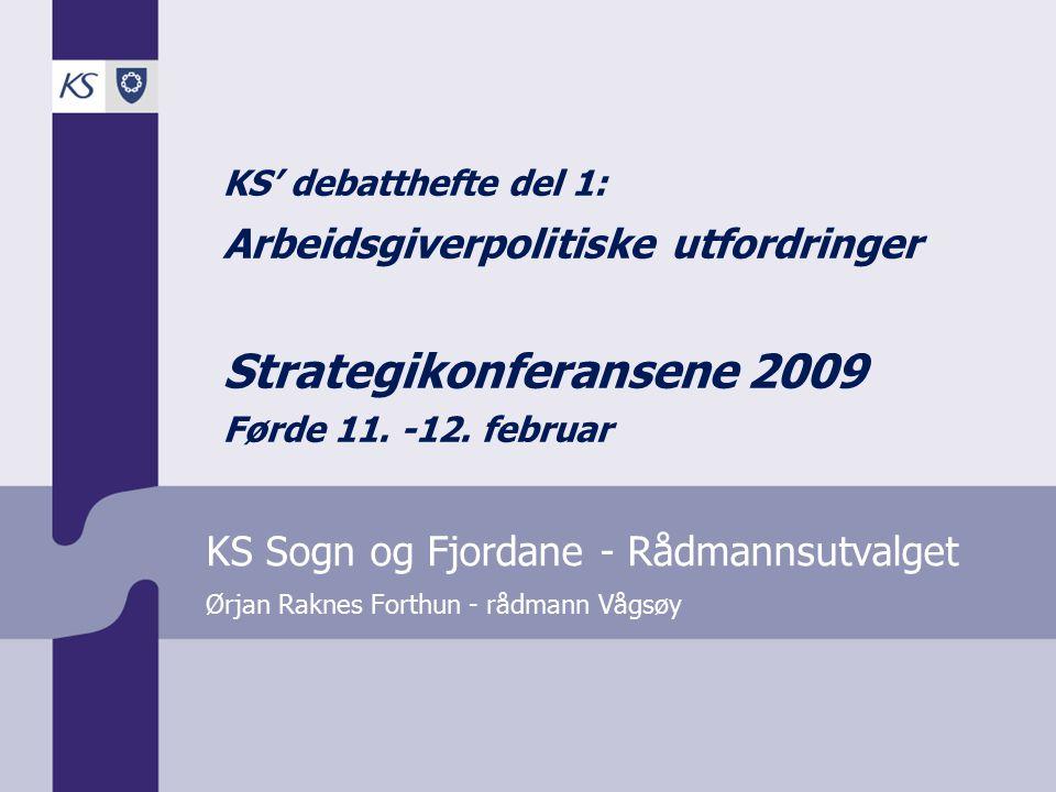 Ørjan Raknes Forthun - rådmann Vågsøy KS Sogn og Fjordane - Rådmannsutvalget KS' debatthefte del 1: Arbeidsgiverpolitiske utfordringer Strategikonferansene 2009 Førde 11.