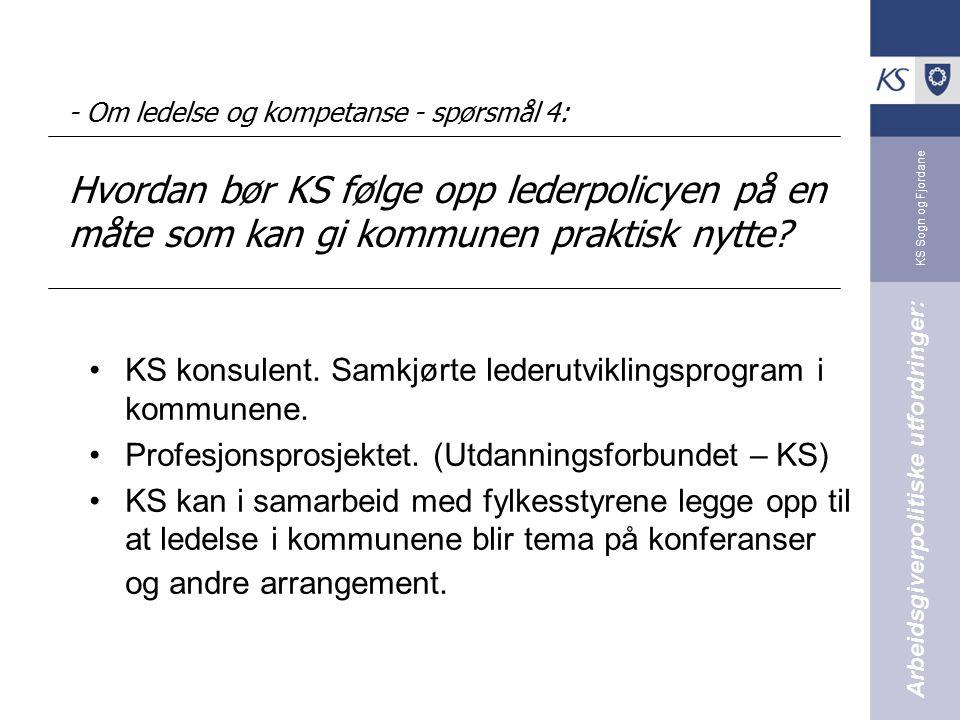 KS Sogn og Fjordane - Om ledelse og kompetanse - spørsmål 4: Hvordan bør KS følge opp lederpolicyen på en måte som kan gi kommunen praktisk nytte.