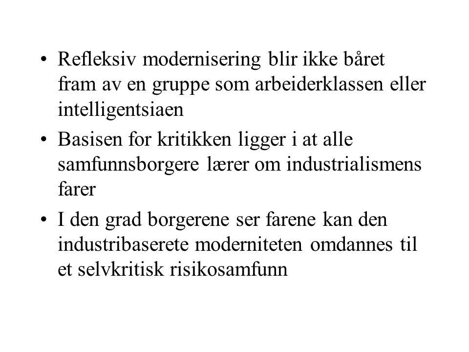 Refleksiv modernisering blir ikke båret fram av en gruppe som arbeiderklassen eller intelligentsiaen Basisen for kritikken ligger i at alle samfunnsborgere lærer om industrialismens farer I den grad borgerene ser farene kan den industribaserete moderniteten omdannes til et selvkritisk risikosamfunn