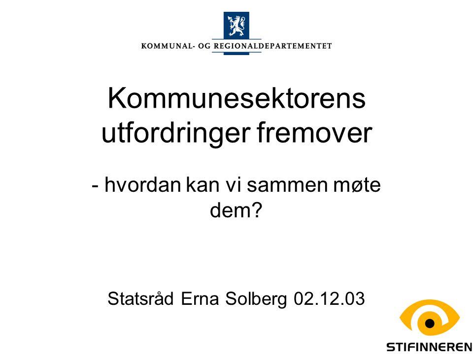Kommunesektorens utfordringer fremover - hvordan kan vi sammen møte dem? Statsråd Erna Solberg 02.12.03