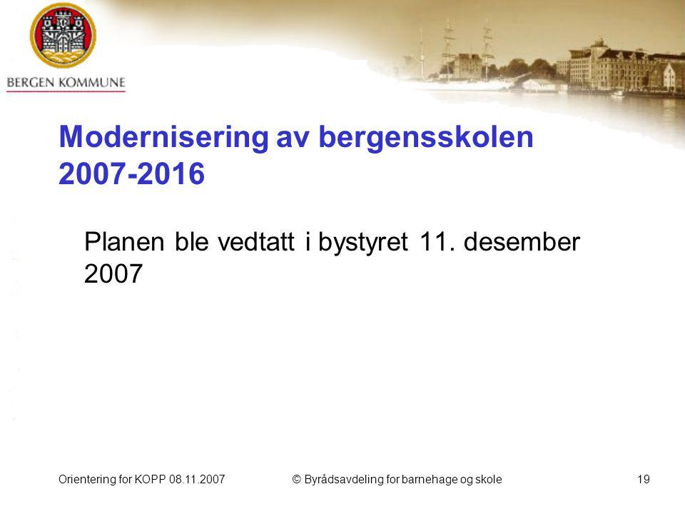Orientering for KOPP 08.11.2007© Byrådsavdeling for barnehage og skole19 Modernisering av bergensskolen 2007-2016 Planen ble vedtatt i bystyret 11.