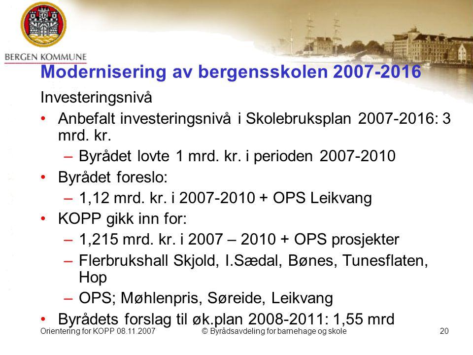 Orientering for KOPP 08.11.2007© Byrådsavdeling for barnehage og skole20 Modernisering av bergensskolen 2007-2016 Investeringsnivå Anbefalt investeringsnivå i Skolebruksplan 2007-2016: 3 mrd.