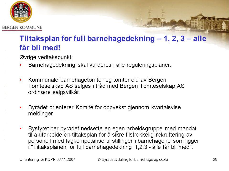 Orientering for KOPP 08.11.2007© Byrådsavdeling for barnehage og skole29 Tiltaksplan for full barnehagedekning – 1, 2, 3 – alle får bli med.