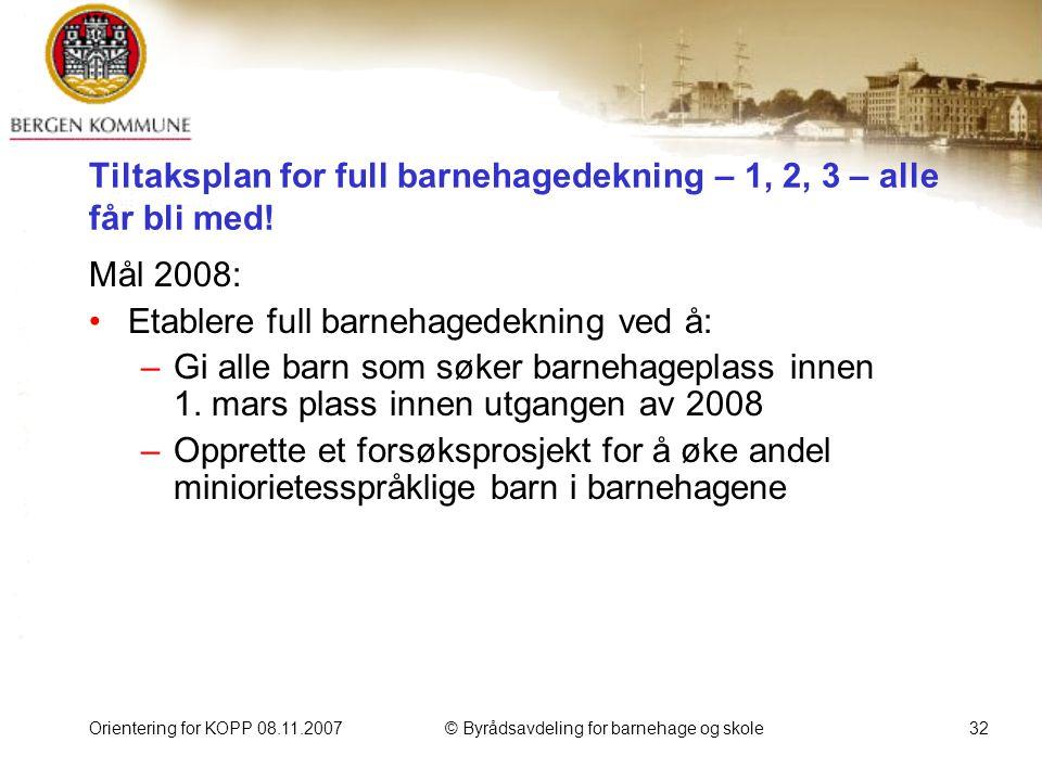 Orientering for KOPP 08.11.2007© Byrådsavdeling for barnehage og skole32 Tiltaksplan for full barnehagedekning – 1, 2, 3 – alle får bli med.
