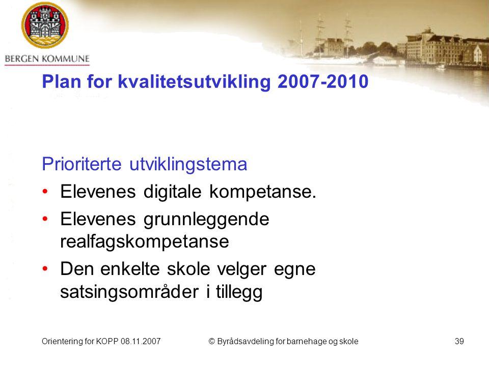 Orientering for KOPP 08.11.2007© Byrådsavdeling for barnehage og skole39 Plan for kvalitetsutvikling 2007-2010 Prioriterte utviklingstema Elevenes digitale kompetanse.