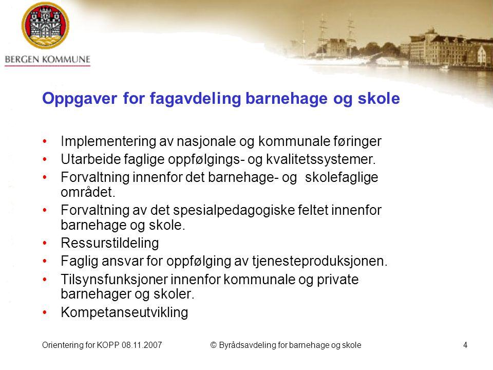 Orientering for KOPP 08.11.2007© Byrådsavdeling for barnehage og skole5 Nyttige nettsteder: http://www.bergen.kommune.no/organisasjonsenhet/oppvekst http://www.utdanningsdirektoratet.no/ http://www.skoleporten.no/templates/default.aspx?id=2011&epslanguage=NO http://www.fylkesmannen.no/hoved.aspx?m=1166 http://www.ks.no/ http://www.stortinget.no/ http://www.tjenestekatalog.no/index?orgNR=964338531 http://www.regjeringen.no/nb/dep/kd.html?id=586 http://www.lovdata.no/