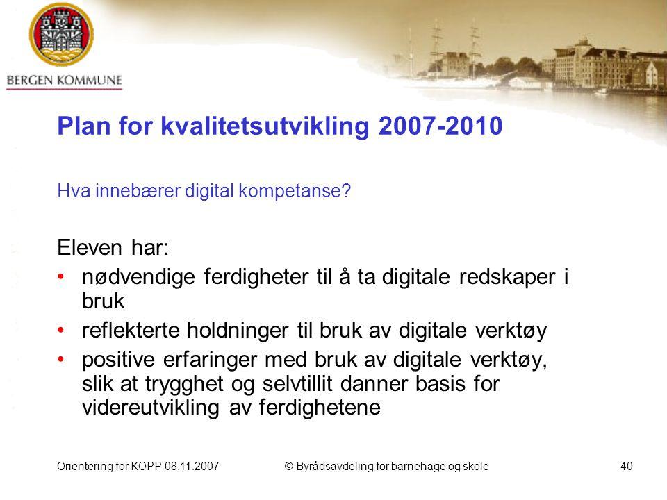 Orientering for KOPP 08.11.2007© Byrådsavdeling for barnehage og skole40 Plan for kvalitetsutvikling 2007-2010 Hva innebærer digital kompetanse.