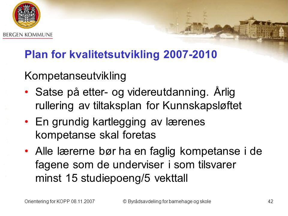 Orientering for KOPP 08.11.2007© Byrådsavdeling for barnehage og skole42 Plan for kvalitetsutvikling 2007-2010 Kompetanseutvikling Satse på etter- og videreutdanning.