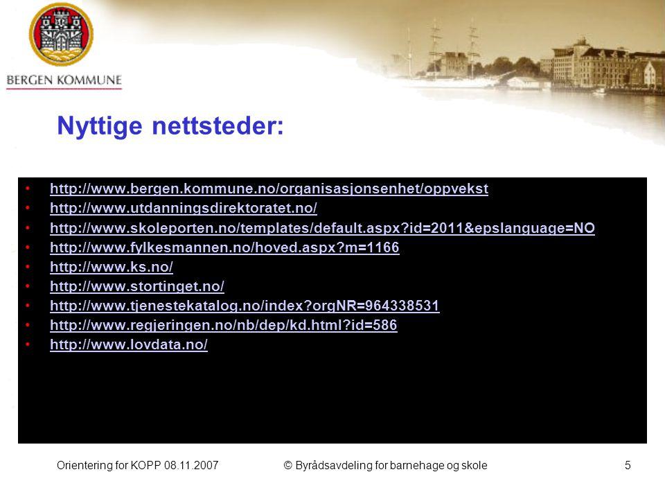 Orientering for KOPP 08.11.2007© Byrådsavdeling for barnehage og skole5 Nyttige nettsteder: http://www.bergen.kommune.no/organisasjonsenhet/oppvekst http://www.utdanningsdirektoratet.no/ http://www.skoleporten.no/templates/default.aspx id=2011&epslanguage=NO http://www.fylkesmannen.no/hoved.aspx m=1166 http://www.ks.no/ http://www.stortinget.no/ http://www.tjenestekatalog.no/index orgNR=964338531 http://www.regjeringen.no/nb/dep/kd.html id=586 http://www.lovdata.no/
