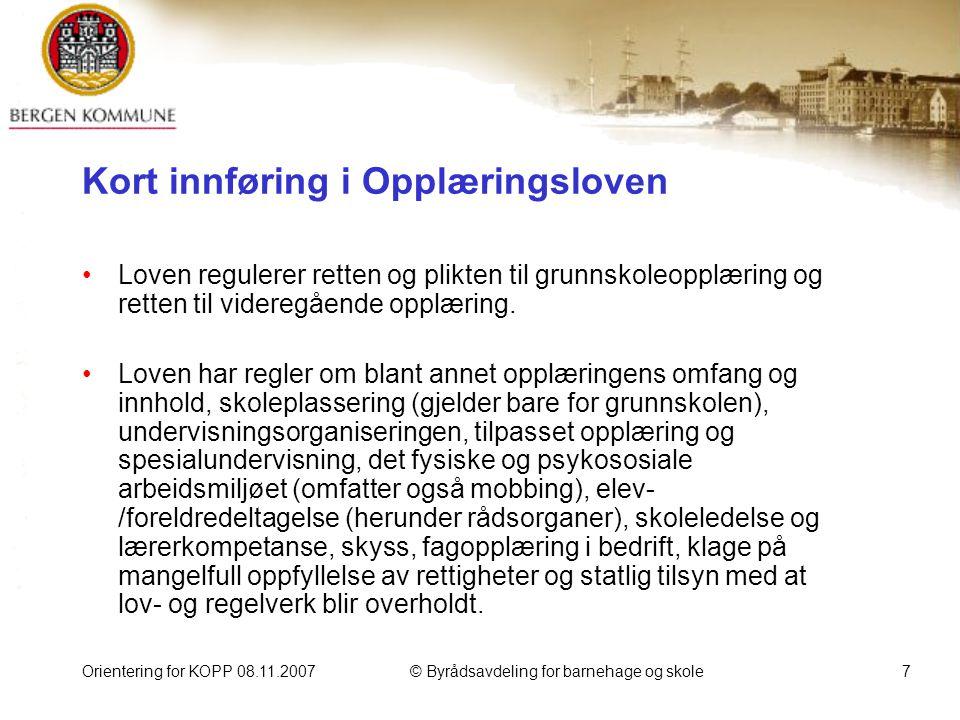 Orientering for KOPP 08.11.2007© Byrådsavdeling for barnehage og skole7 Kort innføring i Opplæringsloven Loven regulerer retten og plikten til grunnskoleopplæring og retten til videregående opplæring.