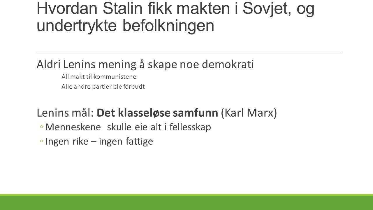Hvordan Stalin fikk makten i Sovjet, og undertrykte befolkningen Aldri Lenins mening å skape noe demokrati All makt til kommunistene Alle andre partier ble forbudt Lenins mål: Det klasseløse samfunn (Karl Marx) ◦Menneskene skulle eie alt i fellesskap ◦Ingen rike – ingen fattige