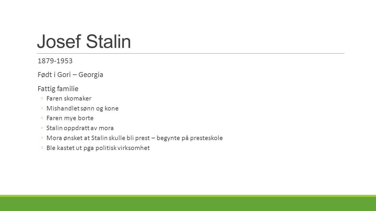 Josef Stalin 1879-1953 Født i Gori – Georgia Fattig familie ◦Faren skomaker ◦Mishandlet sønn og kone ◦Faren mye borte ◦Stalin oppdratt av mora ◦Mora ønsket at Stalin skulle bli prest – begynte på presteskole ◦Ble kastet ut pga politisk virksomhet