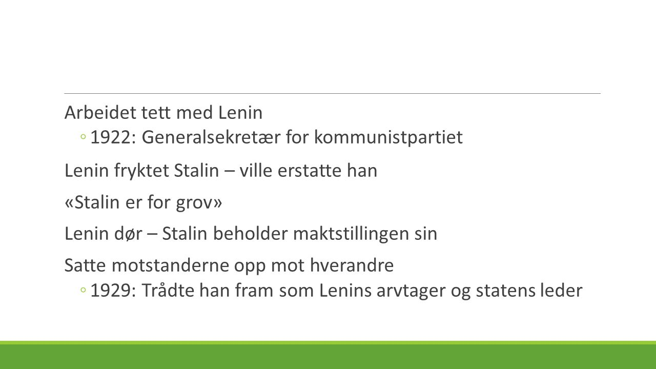 Arbeidet tett med Lenin ◦1922: Generalsekretær for kommunistpartiet Lenin fryktet Stalin – ville erstatte han «Stalin er for grov» Lenin dør – Stalin beholder maktstillingen sin Satte motstanderne opp mot hverandre ◦1929: Trådte han fram som Lenins arvtager og statens leder