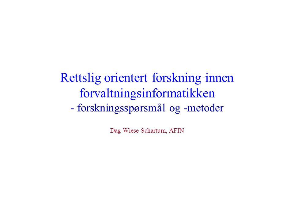 Rettslig orientert forskning innen forvaltningsinformatikken - forskningsspørsmål og -metoder Dag Wiese Schartum, AFIN