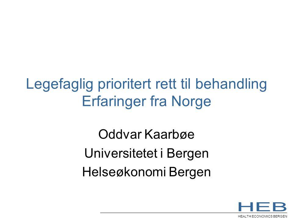 HEALTH ECONOMICS BERGEN Legefaglig prioritert rett til behandling Erfaringer fra Norge Oddvar Kaarbøe Universitetet i Bergen Helseøkonomi Bergen