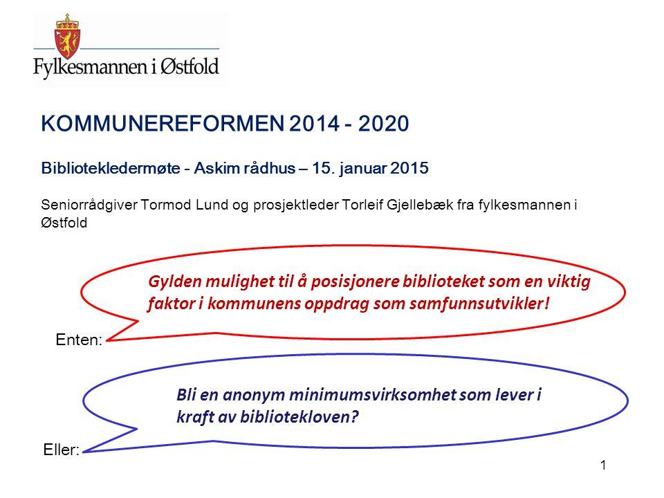 KOMMUNEREFORMEN 2014 - 2020 Bibliotekledermøte - Askim rådhus – 15. januar 2015 Seniorrådgiver Tormod Lund og prosjektleder Torleif Gjellebæk fra fylk