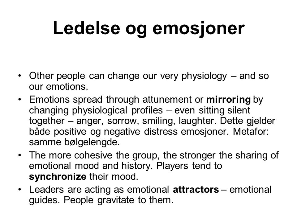 Ledelse og emosjoner Other people can change our very physiology – and so our emotions. Emotions spread through attunement or mirroring by changing ph