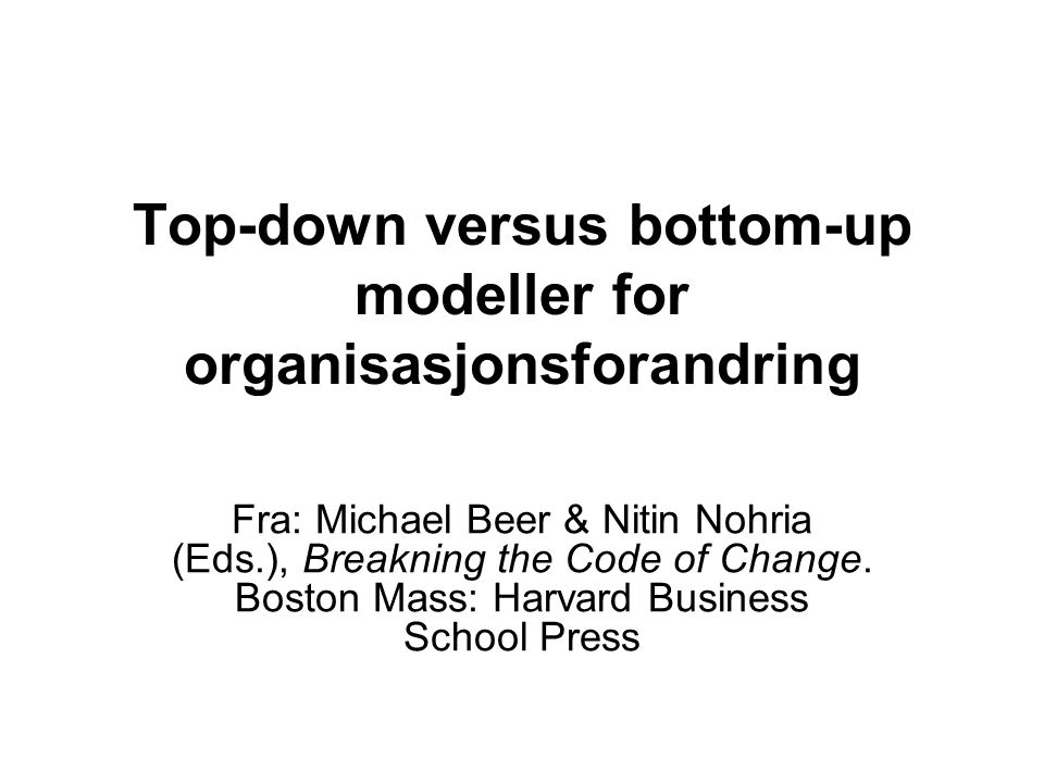 Top-down versus bottom-up modeller for organisasjonsforandring Fra: Michael Beer & Nitin Nohria (Eds.), Breakning the Code of Change.