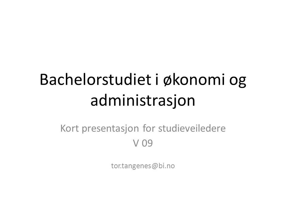 Bachelorstudiet i økonomi og administrasjon Kort presentasjon for studieveiledere V 09 tor.tangenes@bi.no