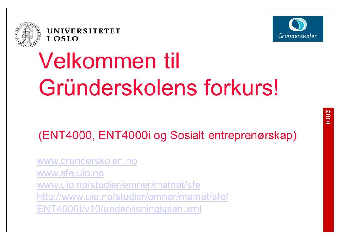 2010 Velkommen til Gründerskolens forkurs! (ENT4000, ENT4000i og Sosialt entreprenørskap) www.grunderskolen.no www.sfe.uio.no www.uio.no/studier/emner