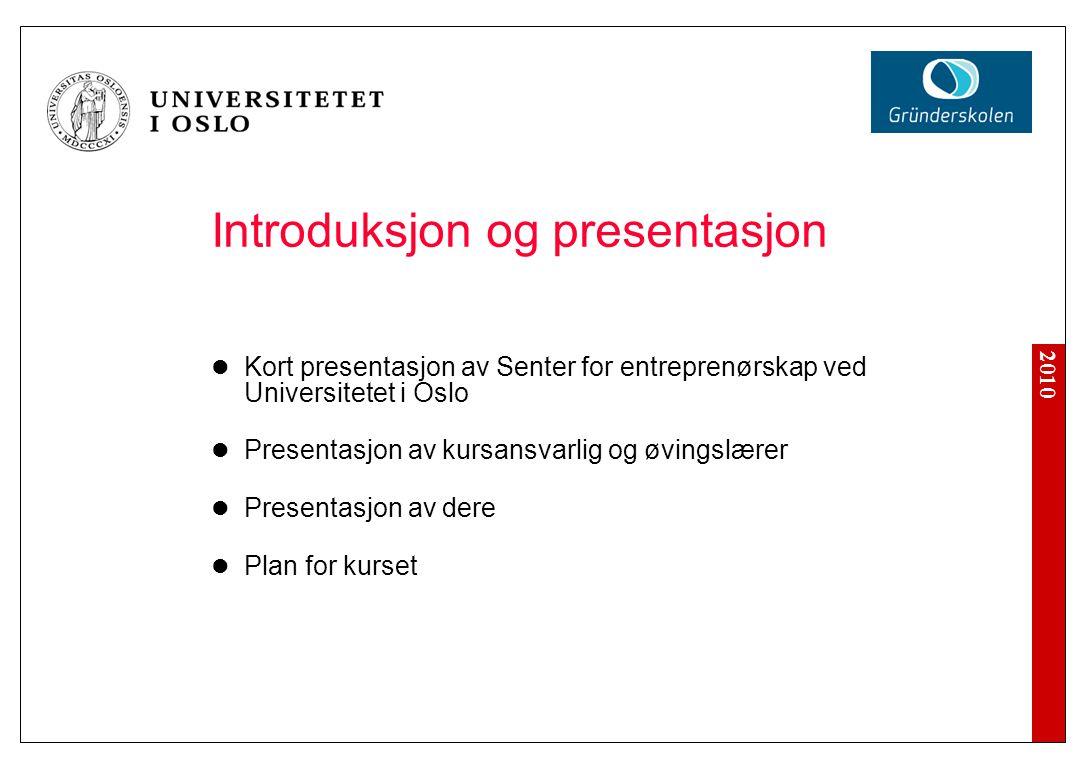 2010 Introduksjon og presentasjon Kort presentasjon av Senter for entreprenørskap ved Universitetet i Oslo Presentasjon av kursansvarlig og øvingslære