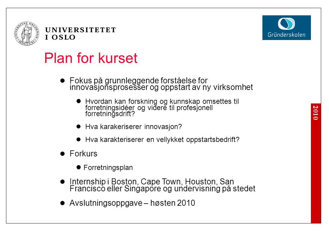 2010 Plan for kurset Fokus på grunnleggende forståelse for innovasjonsprosesser og oppstart av ny virksomhet Hvordan kan forskning og kunnskap omsettes til forretningsidéer og videre til profesjonell forretningsdrift.