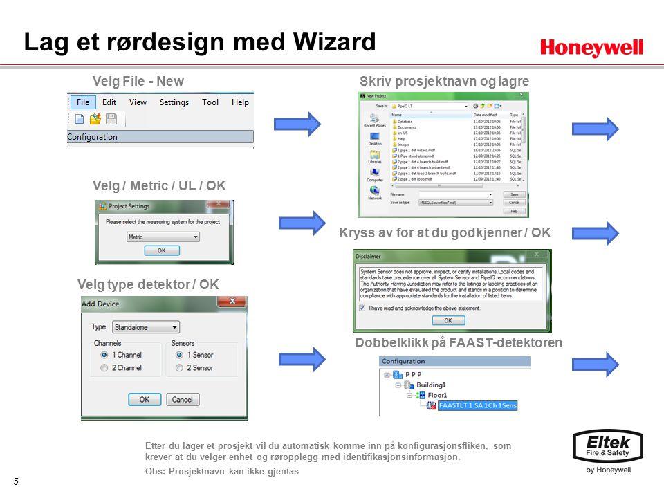 5 Lag et rørdesign med Wizard Velg File - New Kryss av for at du godkjenner / OK Velg / Metric / UL / OK Velg type detektor / OK Skriv prosjektnavn og lagre Dobbelklikk på FAAST-detektoren Etter du lager et prosjekt vil du automatisk komme inn på konfigurasjonsfliken, som krever at du velger enhet og røropplegg med identifikasjonsinformasjon.