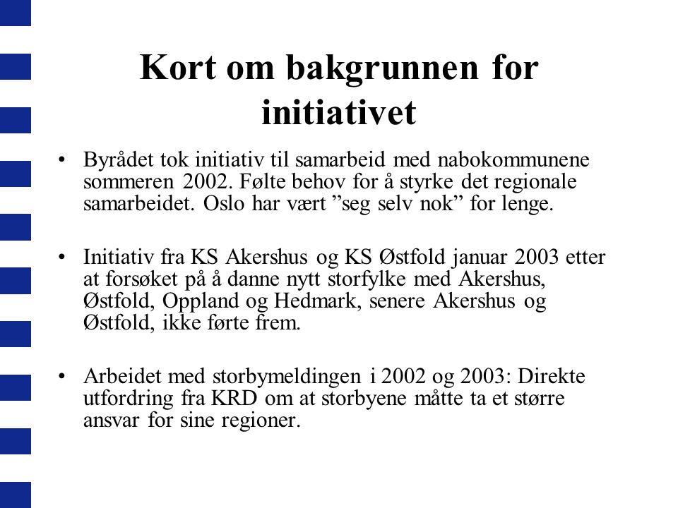 Kort om bakgrunnen for initiativet Byrådet tok initiativ til samarbeid med nabokommunene sommeren 2002. Følte behov for å styrke det regionale samarbe