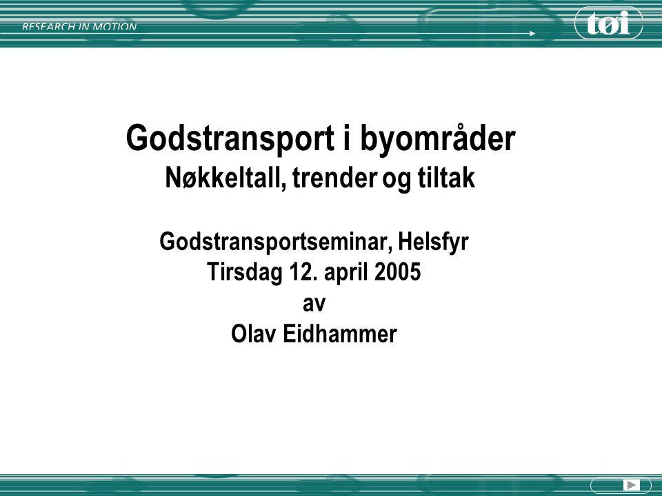 Godstransport i byområder Nøkkeltall, trender og tiltak Godstransportseminar, Helsfyr Tirsdag 12. april 2005 av Olav Eidhammer
