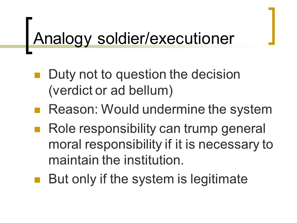 Analogy soldier/executioner Duty not to question the decision (verdict or ad bellum) Reason: Would undermine the system Role responsibility can trump general moral responsibility if it is necessary to maintain the institution.