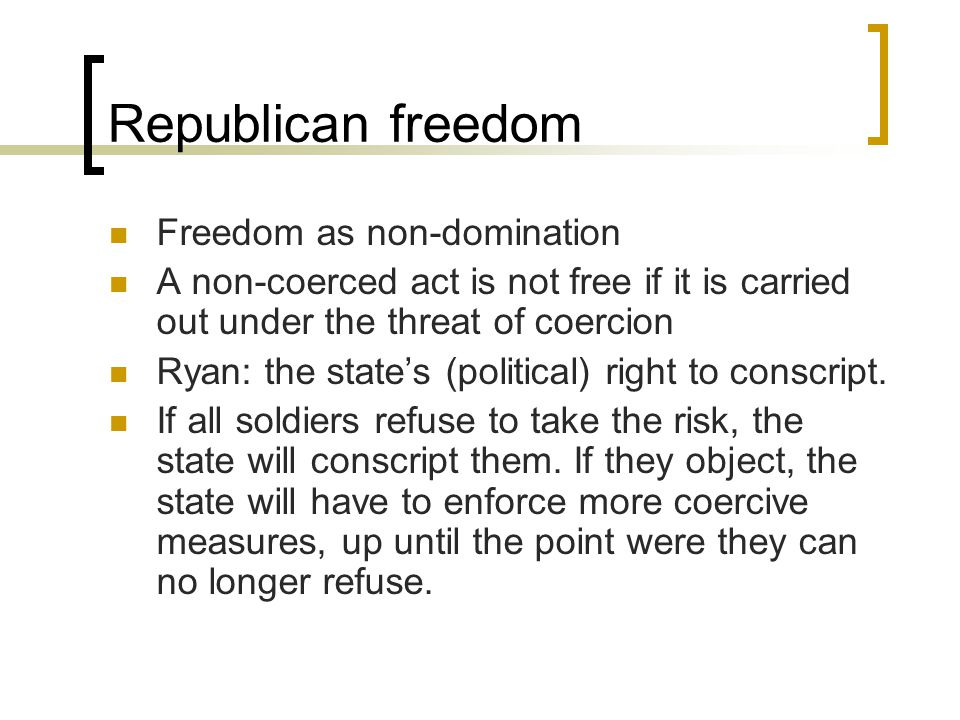 Republican freedom Freedom as non-domination A non-coerced act is not free if it is carried out under the threat of coercion Ryan: the state's (political) right to conscript.