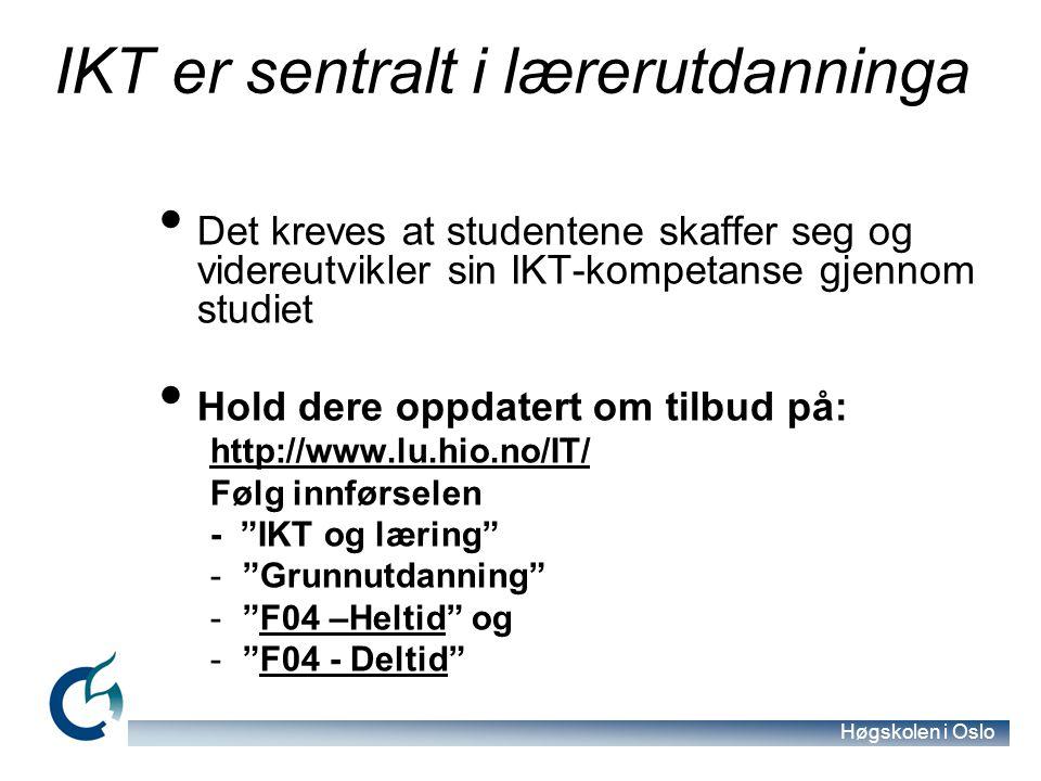 Høgskolen i Oslo IKT er sentralt i lærerutdanninga Det kreves at studentene skaffer seg og videreutvikler sin IKT-kompetanse gjennom studiet Hold dere oppdatert om tilbud på: http://www.lu.hio.no/IT/ Følg innførselen - IKT og læring - Grunnutdanning - F04 –Heltid ogF04 –Heltid - F04 - Deltid F04 - Deltid