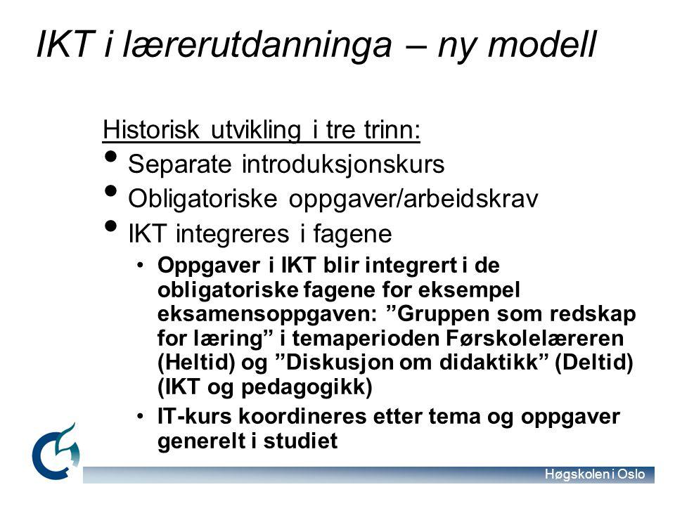 Høgskolen i Oslo IKT i lærerutdanninga – ny modell Historisk utvikling i tre trinn: Separate introduksjonskurs Obligatoriske oppgaver/arbeidskrav IKT integreres i fagene Oppgaver i IKT blir integrert i de obligatoriske fagene for eksempel eksamensoppgaven: Gruppen som redskap for læring i temaperioden Førskolelæreren (Heltid) og Diskusjon om didaktikk (Deltid) (IKT og pedagogikk) IT-kurs koordineres etter tema og oppgaver generelt i studiet