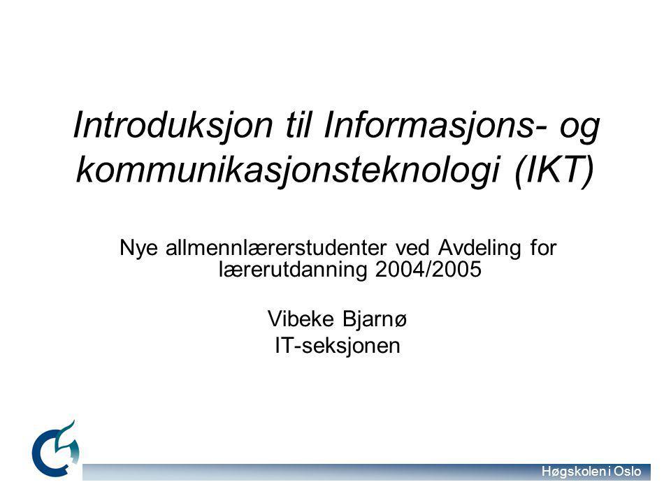 Høgskolen i Oslo Introduksjon til Informasjons- og kommunikasjonsteknologi (IKT) Nye allmennlærerstudenter ved Avdeling for lærerutdanning 2004/2005 Vibeke Bjarnø IT-seksjonen