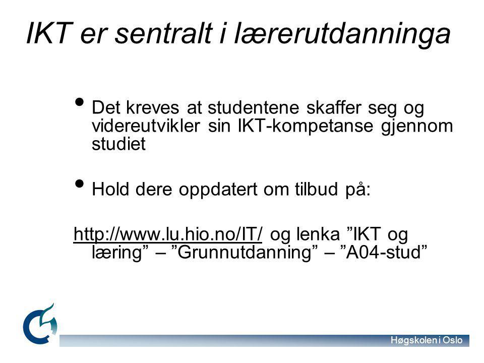Høgskolen i Oslo IKT er sentralt i lærerutdanninga Det kreves at studentene skaffer seg og videreutvikler sin IKT-kompetanse gjennom studiet Hold dere oppdatert om tilbud på: http://www.lu.hio.no/IT/http://www.lu.hio.no/IT/ og lenka IKT og læring – Grunnutdanning – A04-stud