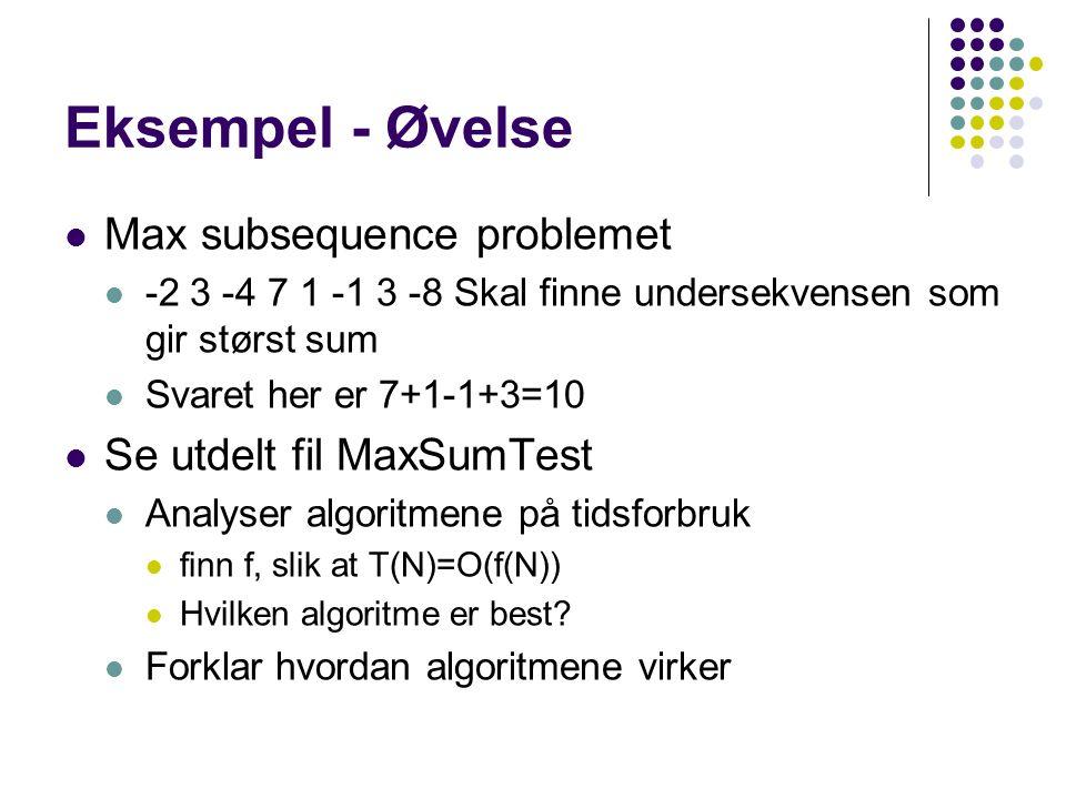Eksempel - Øvelse Max subsequence problemet -2 3 -4 7 1 -1 3 -8 Skal finne undersekvensen som gir størst sum Svaret her er 7+1-1+3=10 Se utdelt fil MaxSumTest Analyser algoritmene på tidsforbruk finn f, slik at T(N)=O(f(N)) Hvilken algoritme er best.