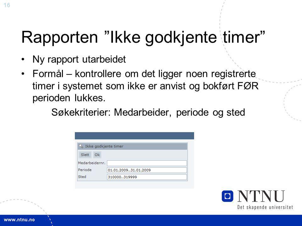 16 Rapporten Ikke godkjente timer Ny rapport utarbeidet Formål – kontrollere om det ligger noen registrerte timer i systemet som ikke er anvist og bokført FØR perioden lukkes.