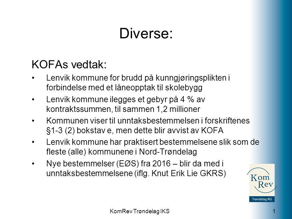 KomRev Trøndelag IKS Diverse: KOFAs vedtak: Lenvik kommune for brudd på kunngjøringsplikten i forbindelse med et låneopptak til skolebygg Lenvik kommune ilegges et gebyr på 4 % av kontraktssummen, til sammen 1,2 millioner Kommunen viser til unntaksbestemmelsen i forskriftenes §1-3 (2) bokstav e, men dette blir avvist av KOFA Lenvik kommune har praktisert bestemmelsene slik som de fleste (alle) kommunene i Nord-Trøndelag Nye bestemmelser (EØS) fra 2016 – blir da med i unntaksbestemmelsene (iflg.