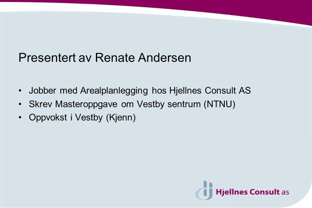 Presentert av Renate Andersen Jobber med Arealplanlegging hos Hjellnes Consult AS Skrev Masteroppgave om Vestby sentrum (NTNU) Oppvokst i Vestby (Kjenn)