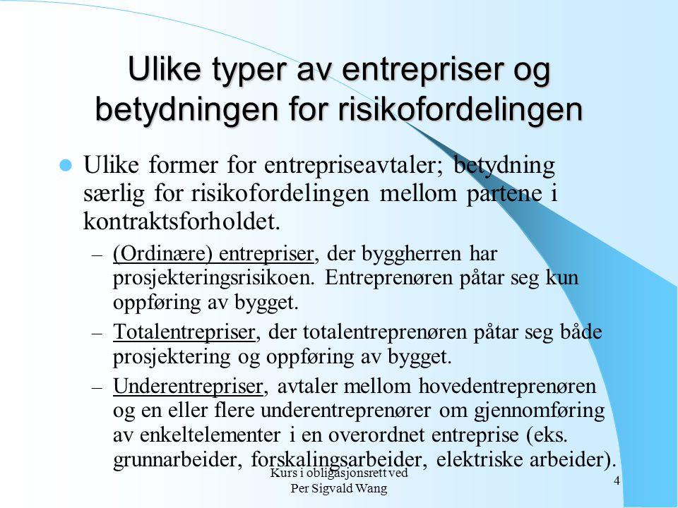 Kurs i obligasjonsrett ved Per Sigvald Wang 5 Nærmere om særtrekk ved entrepriser Entrepriseforhold er komplekse og kontraktsytelsen – oppføringen av bygget eller anlegget – tar tid å fullføre.