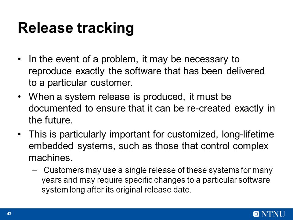 43 Release tracking In the event of a problem, it may be necessary to reproduce exactly the software that has been delivered to a particular customer.