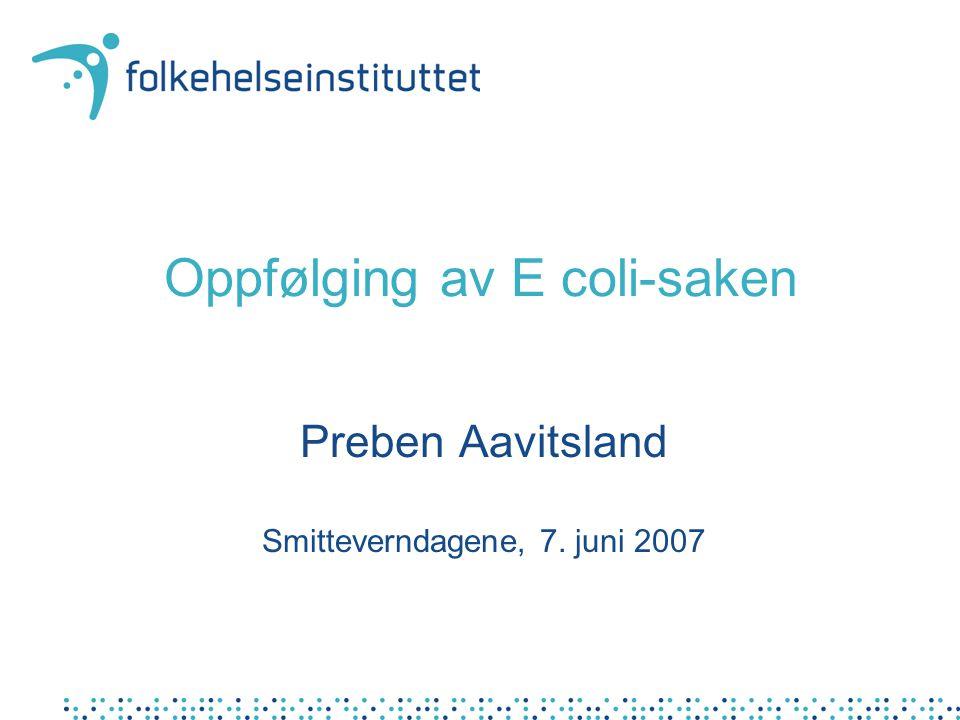 Oppfølging av E coli-saken Preben Aavitsland Smitteverndagene, 7. juni 2007