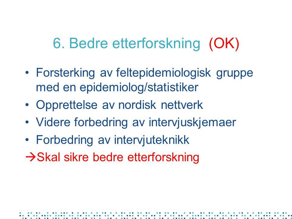 6. Bedre etterforskning (OK) Forsterking av feltepidemiologisk gruppe med en epidemiolog/statistiker Opprettelse av nordisk nettverk Videre forbedring