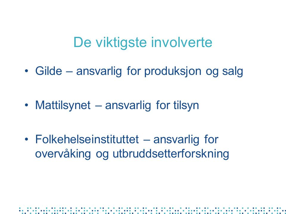 De viktigste involverte Gilde – ansvarlig for produksjon og salg Mattilsynet – ansvarlig for tilsyn Folkehelseinstituttet – ansvarlig for overvåking og utbruddsetterforskning