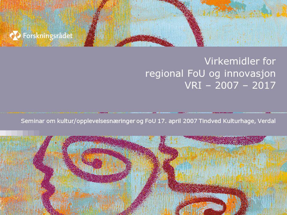 Virkemidler for regional FoU og innovasjon VRI – 2007 – 2017 Seminar om kultur/opplevelsesnæringer og FoU 17.